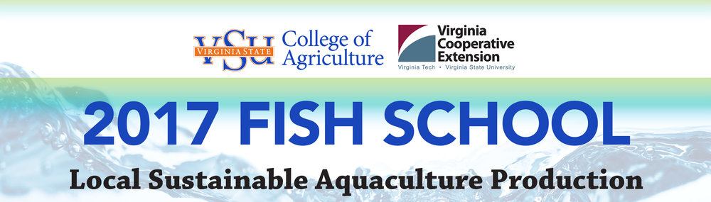 "JULY 5, 6 & 7, 2017 VSU RANDOLPH FARM 4415 River Road • Petersburg, VA $10 per person/per day. Payable by cash or check to ""Virginia State University"" upon arrival for day(s) attending. REGISTER ONLINE: https://goo.gl/forms/hsXK140cQvbX5QBW2 Preliminary Agenda JULY 5 • Introductions: Goal of Fish School • Species and Marketing: HACCP and Best Management Practices • Aquaculture Nutrition • Water Quality and Fish Health Hands-On Group Activities include: Pond Side Feeding and Research, Catfish Fingerling Transport, Pond and Cage Stocking, Catfish Pond Seining, Harvest and Handling, and Water Quality Testing JULY 6   • Farm Pond Management • Freshwater Shrimp • Cage Culture Hands-On Group Activities include: Sample Shrimp Population, Water Quality Testing, Cage Construction, Pond Shrimp Growth Evaluation, Shrimp Transport and Stocking, Processing/HACCP, Tour of Processing Facility, Taste Test: Sample Fish and Freshwater Shrimp JULY 7 • Greenhouse Production Systems/Aquaponics and Tour • Sampling fish populations • Over-Wintering Solar Power Energy Unit • ABCs of RAS (Recirculating Aquaculture Systems):  Hands-On Group Activities include: Aquaponics Unit Construction—Greenhouse Limited-Scale Recirculation For more information or to request specific topics that can be included during Fish School, contact Dr. Brian Nerrie at (804) 524-5903 or email bnerrie@vsu.edu.  If you are a person with a disability and desire any assistive devices, services or other accommodations to participate in this activity, please contact the Aquaculture Program office at (804) 524-5496 / TDD (800) 828-1120 during business hours of 8 am. and 5 p.m. to discuss accommodations five days prior to the event."