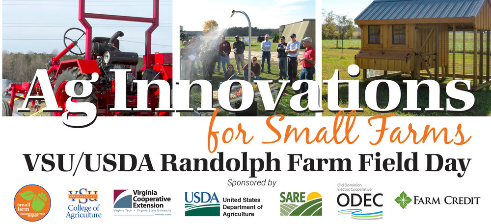 JUNE 15, 2017 8:00am - 1:00pm  VSU Randolph Farm 4415 River Road • Petersburg, VA  REGISTER ONLINE:  https://goo.gl/forms/ZlEWNni2nOiR8Ajp2   Randolph Farm will be open to the public for this exciting opportunity to learn about the latest trends, research, and proven techniques designed especially to help small, limited resource, urban and beginning farmers. USDA representatives will be on hand to explain how their agency resources can offer services and support for a wide variety of operations. This event is FREE and includes a light breakfast and boxed lunch. Highlights include:  • USDA Resources for farm financing, risk management, advocacy and outreach, accepting SNAP EBT cards, and more • Rain Simulator demonstration from USDA Department of Natural Resources and Conservation • Mobile Processing Unit, courtesy of Delaware State University Cooperative Extension • Urban agriculture site demonstration • Berry production, management and marketing • New equipment, tools and technology demonstrations • Introduction to aquaculture practices and production • Hops research and production • High tunnel growing practices and specialty crops • Guided hikes on the new nature trail at Randolph Farm  For more information, contact the Small Farm Outreach Program Office at (804) 524-5626.  If you are a person with a disability and desire any assistive devices, services or other accommodations to participate in this activity, please contact the Small Farm Outreach Program office at (804) 524-5626 / TDD (800) 828-1120 during business hours of 8 am. and 5 p.m. to discuss accommodations five days prior to the event.