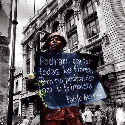 """""""Tüm çiçekleri kopartabilirler; ama yine de baharın gelmesini engelleyemezler"""" Pablo Neruda"""