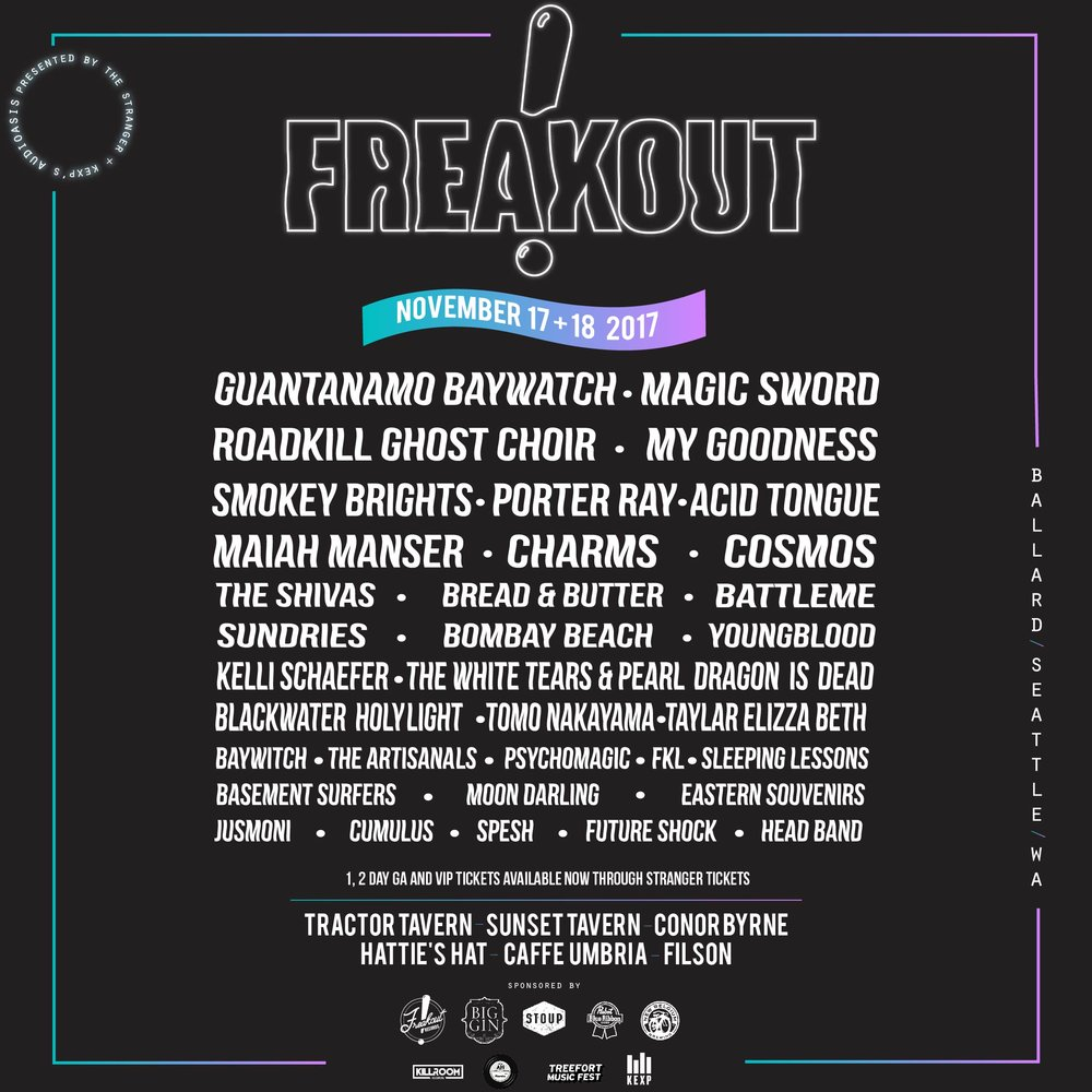 Join Freakout in Ballard this year for The 5th Annual Freakout!      Friday -Saturday November 17th + 18th      TICKETS AND MORE INFO     Tractor Tavern - Sunset Tavern - Conor Byrne - Hattie's Hat - Caffe Umbria - Filson    Full Lineup now announced:    Guantanamo Baywatch, Magic Sword, Porter Ray, Roadkill Ghost Choir, My Goodness, Smokey Brights, Acid Tongue, Maiah Manser, Charms, Cosmos, The Shivas, Bread & Butter, Battlme, Sundries, Bombay Beach, Kelli Schefer, The White Tears & Pearl Dragon is Dead, Tomo Nakayama, Psychomagic, Stas THEE Boss, BlackWater HolyLight, Taylar Elizza Beth, Sleeping Lessons, Jusmoni, Cumulus, Basement Surfers, The Artisanals, Eastern Souvenirs, Spesh, Future Shock, Baywitch, Moon Darling, FKL, Youngblood and Head Band.   The annual Festival curated by Freakout Records with support this year from KEXP's Audioasis, Treefort Music Fest, Killroom Records and Artist Home Record Club.