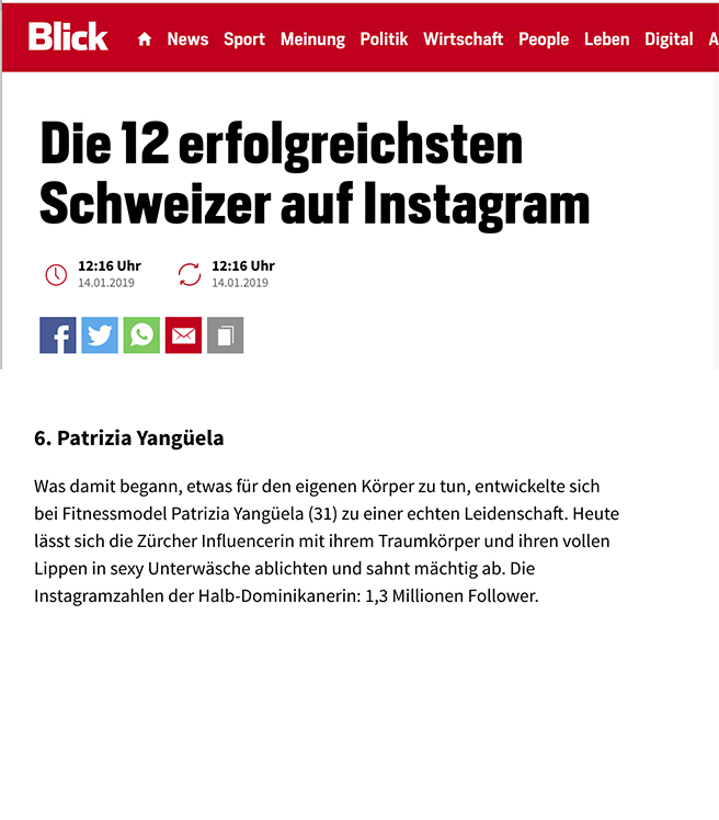 BLICK.CH - 01/14/19(Translated from German)The 12 most successful Swiss on Instagram6. Patrizia YangüelaWhat began to be something for the body turned into a passion for fitness model Patrizia Yangüela (31). Today, the Zurich influencer with her dream body and her full lips can be photographed in sexy underwear and comes off as powerful. The Instagram folowers of the half-Dominican: 1.3 million followers.READ MORE