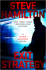 "EXIT STRATEGY by Steve Hamilton     G.P. Putnam's Sons May 16, 2017 ""Nick Mason returns deadlier than ever."""