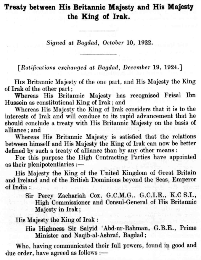 "The recitals to the 1922 Anglo-Iraqi Treaty. As was undoubtedly the intention, the language used places the British and Iraqi monarchs on basically an equal footing, and offers no suggestion of the great inequality of bargaining power between the two parties. The very non-standard use of ""Irak"" is unaccountable. (  galeuk.com  )"