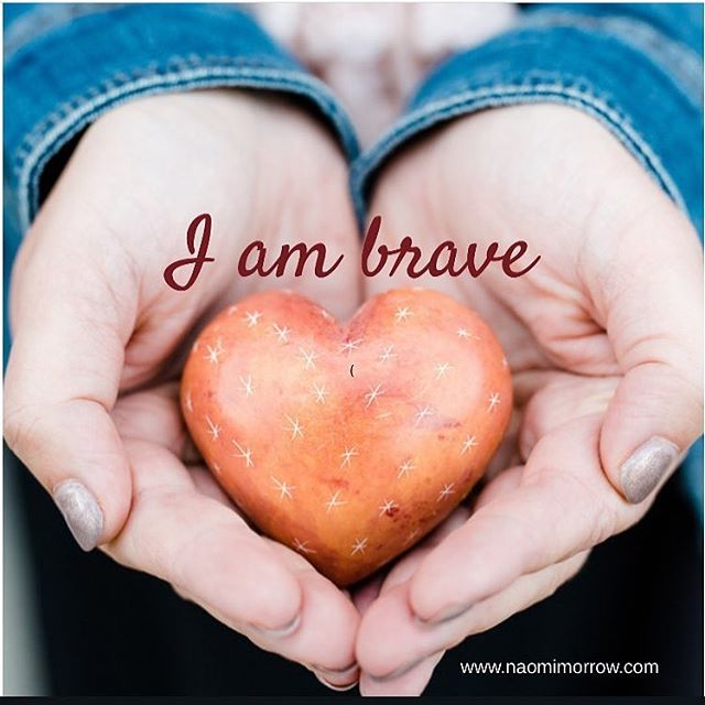 Say it, feel it, believe it. I am brave.