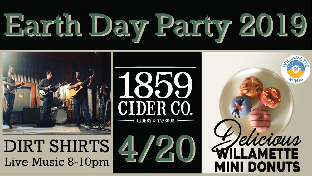 Salem!  Let's celebrate the Earth this April 20th in the best possible way - with Live Music, Premium Cider, and of course Delicious Mini-donuts!!!!  Our friends The Dirt Shirts will be performing live from 8pm-10pm and the Willamette Minis Donut Truck will be parked outside all night - featuring some special Earth Day / 420 themed mini donuts!!   Don't miss out on this one - come party with us in the taproom!    NO COVER!  Ages 21+  Back alley location between Chemeketa and Court st
