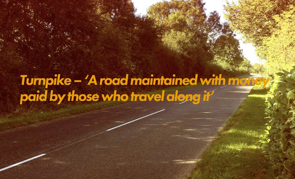 Turnpike - 'A road maintained with money paid by those who travel along it'