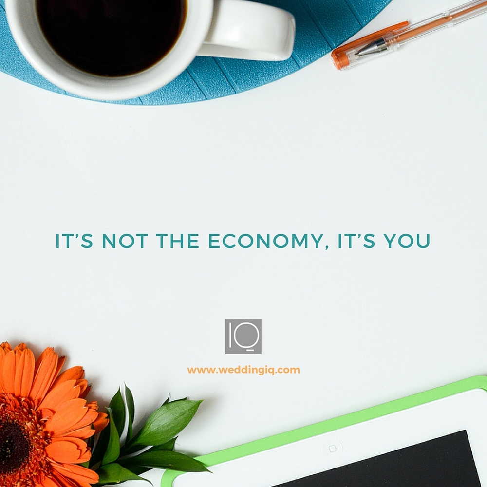WeddingIQ Blog - It's Not the Economy, It's You