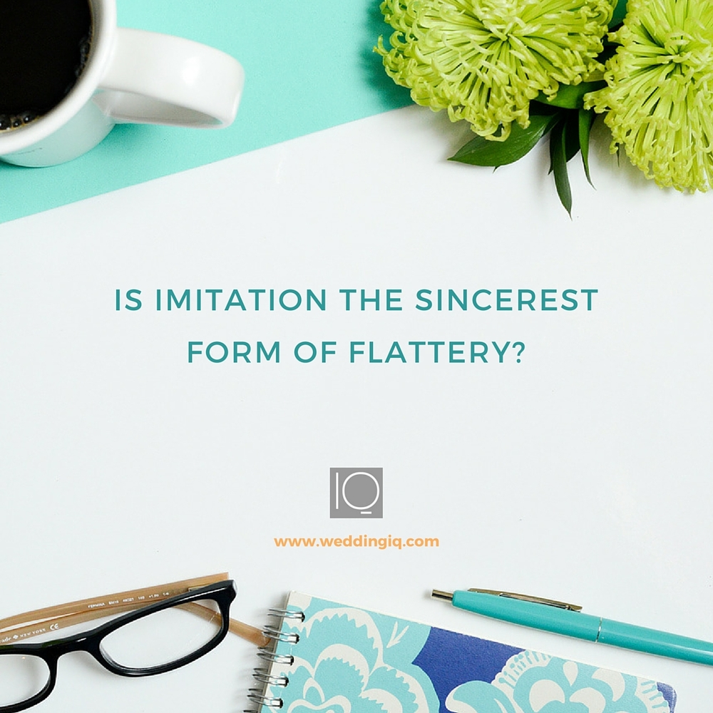 WeddingIQ Blog - Is Imitation the SIncerest Form of Flattery?