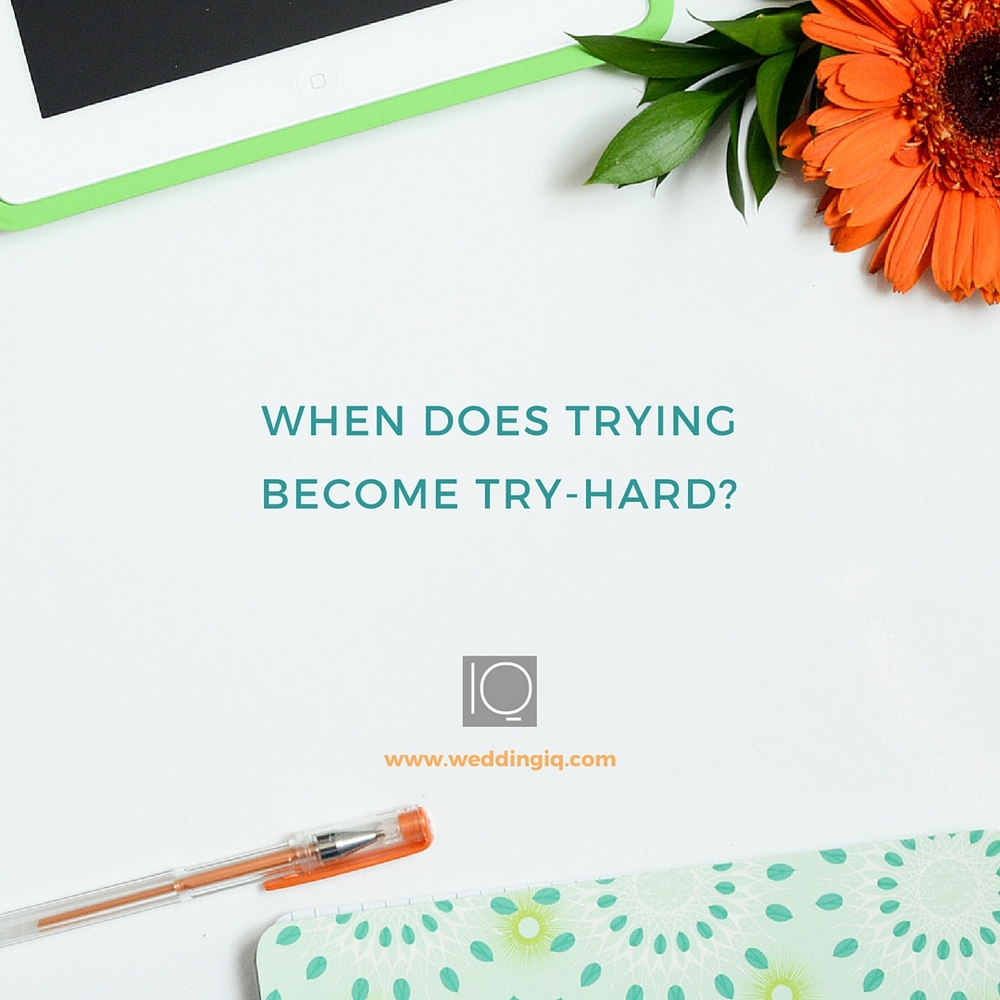WeddingIQ Blog - When Does Trying Become Try-Hard?