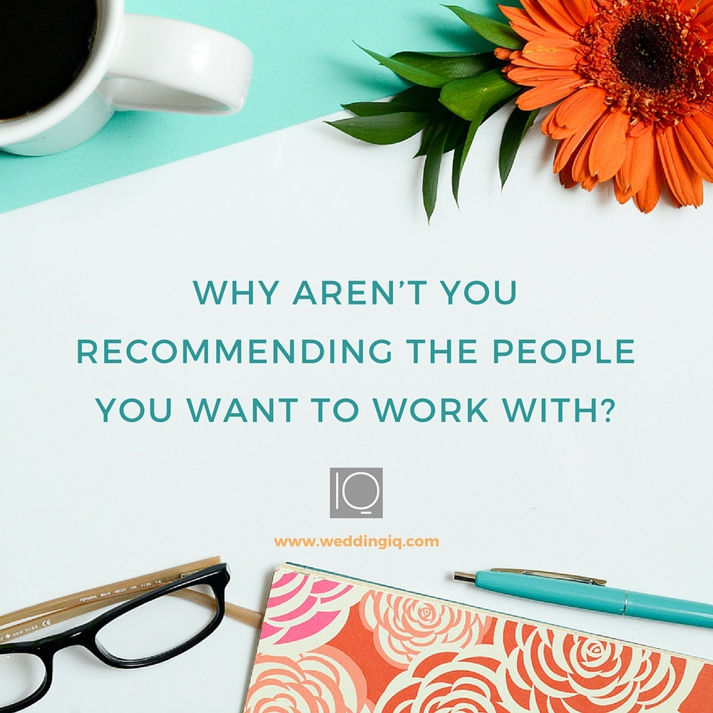 WeddingIQ Blog - Why Aren't You Recommending the People You Want to Work With?