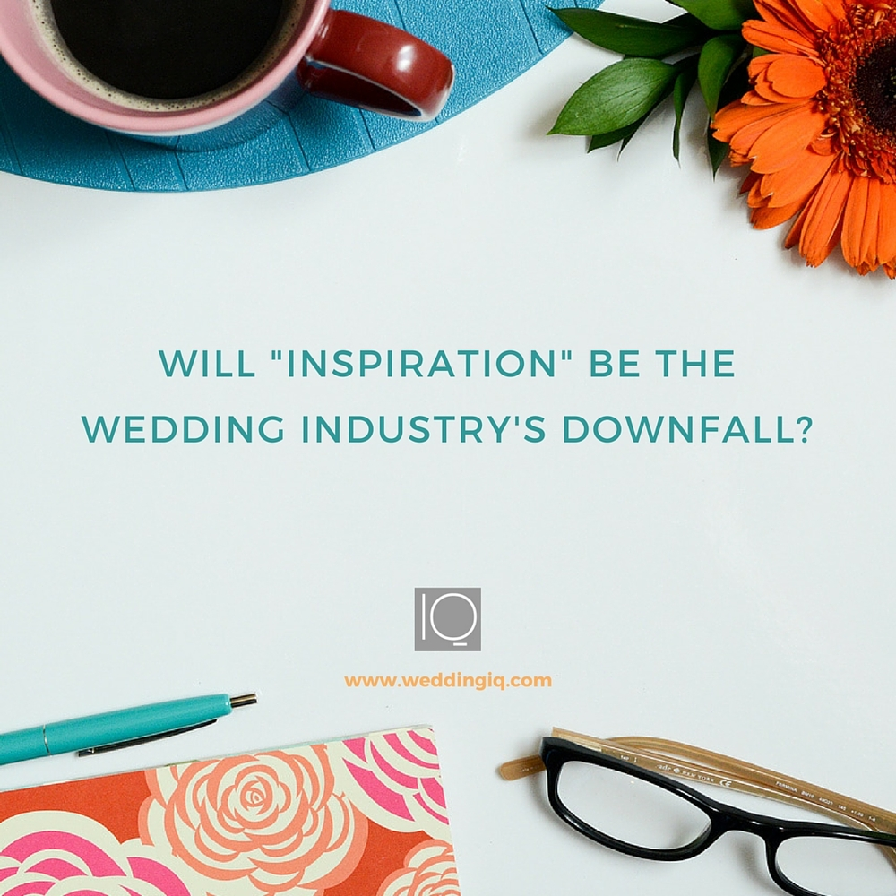 WeddingIQ Blog - Will Inspiration Be Our Industry's Downfall?