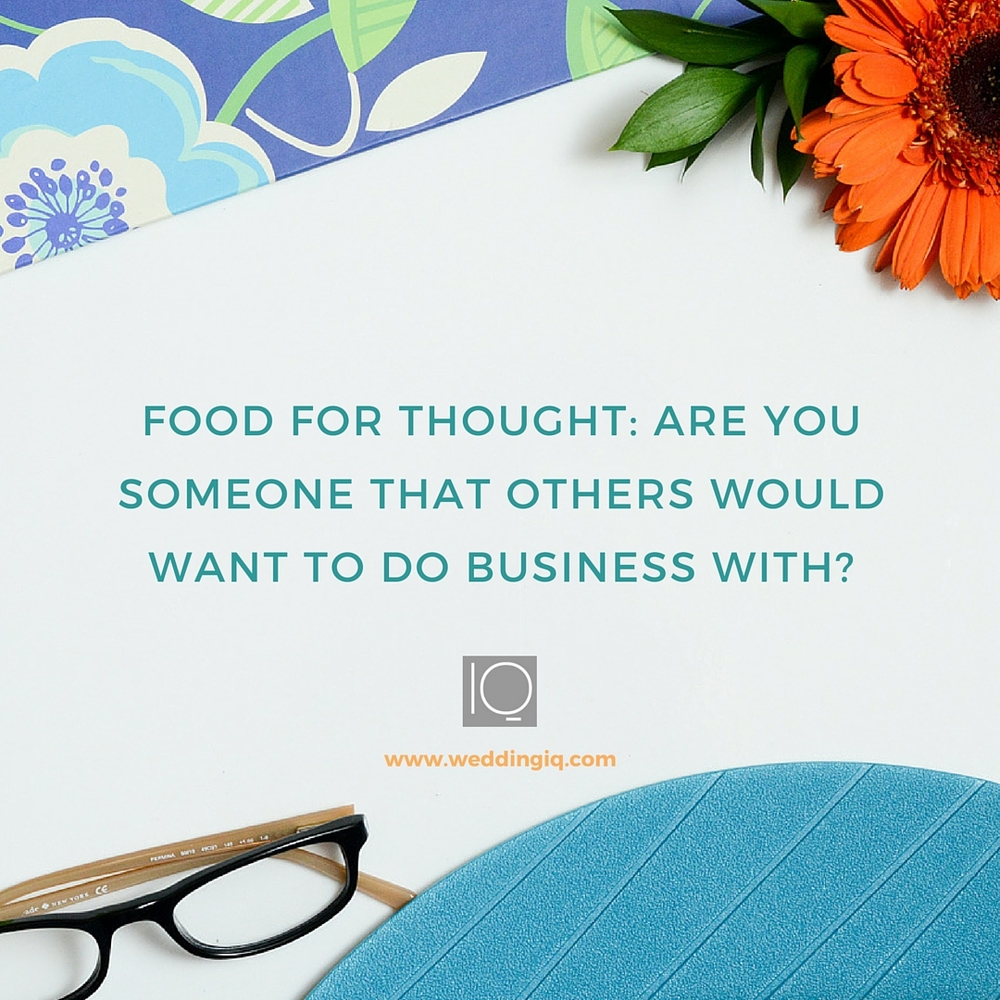WeddingIQ Blog - Food for Thought: Are You Someone that Others Would Want to do Business With?