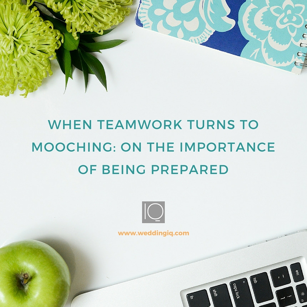 WeddingIQ Blog - When Teamwork Turns to Mooching On the Importance of Being Prepared