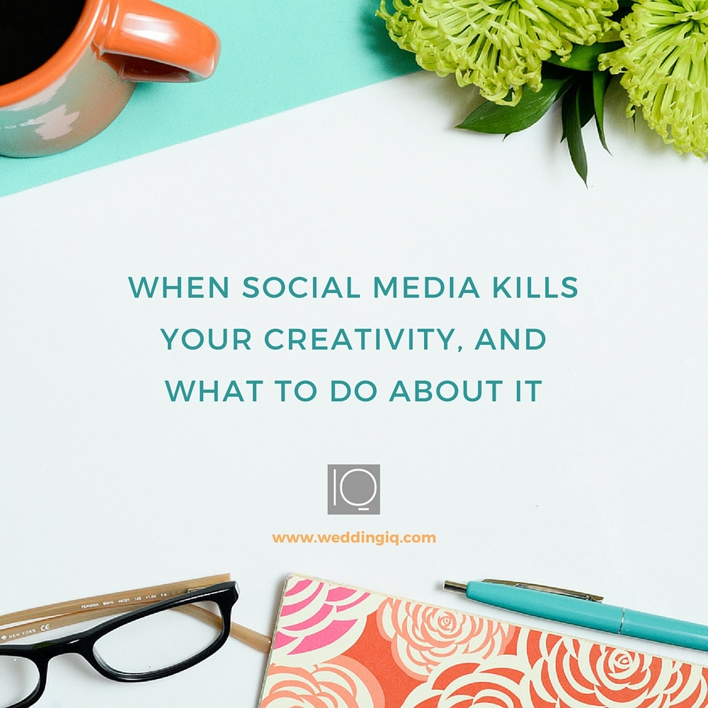 WeddingIQ Blog - When Social Media Kills Your Creativity and What to Do About It