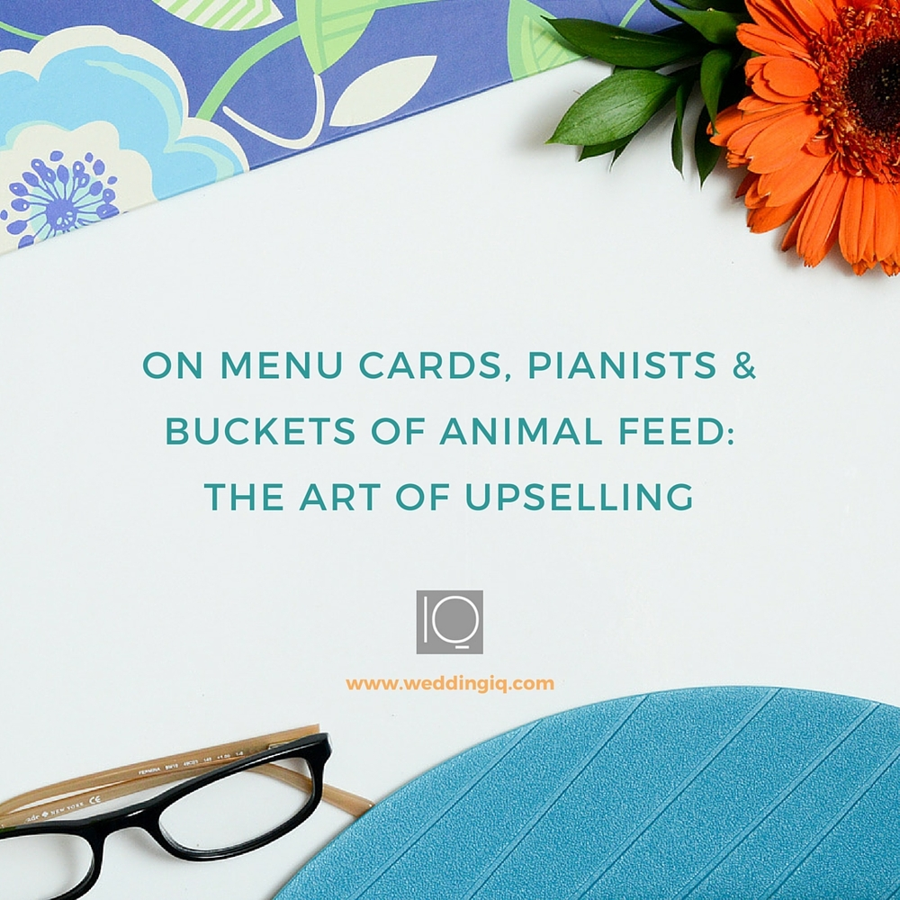 WeddingIQ Blog - On Menu Cards Pianists and Buckets of Animal Feed the Art of Upselling