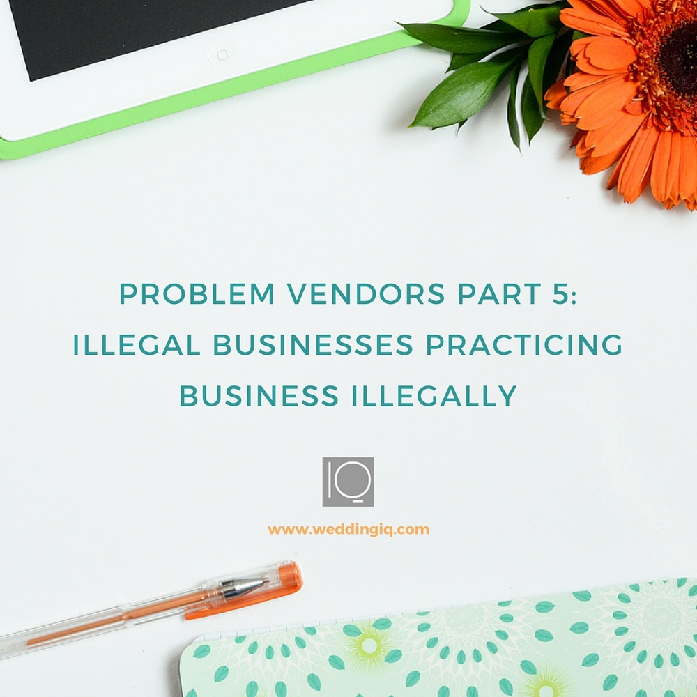 WeddingIQ Blog - Problem Vendors Part 5: Illegal Businesses Practicing Business Illegally