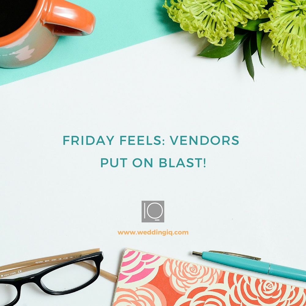 WeddingIQ Blog - Friday Feels: Vendors Put on Blast!