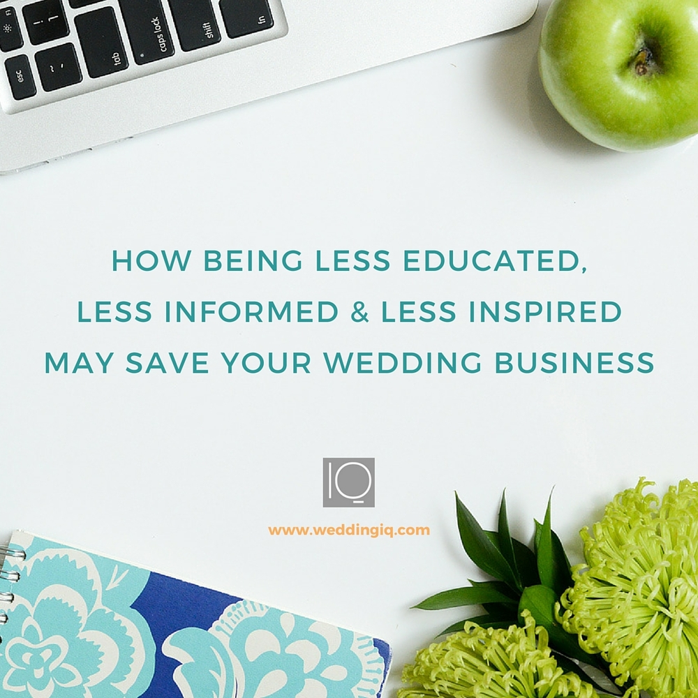 WeddingIQ - How Being Less Educated, Less Informed and Less Inspired May Save Your Wedding Business
