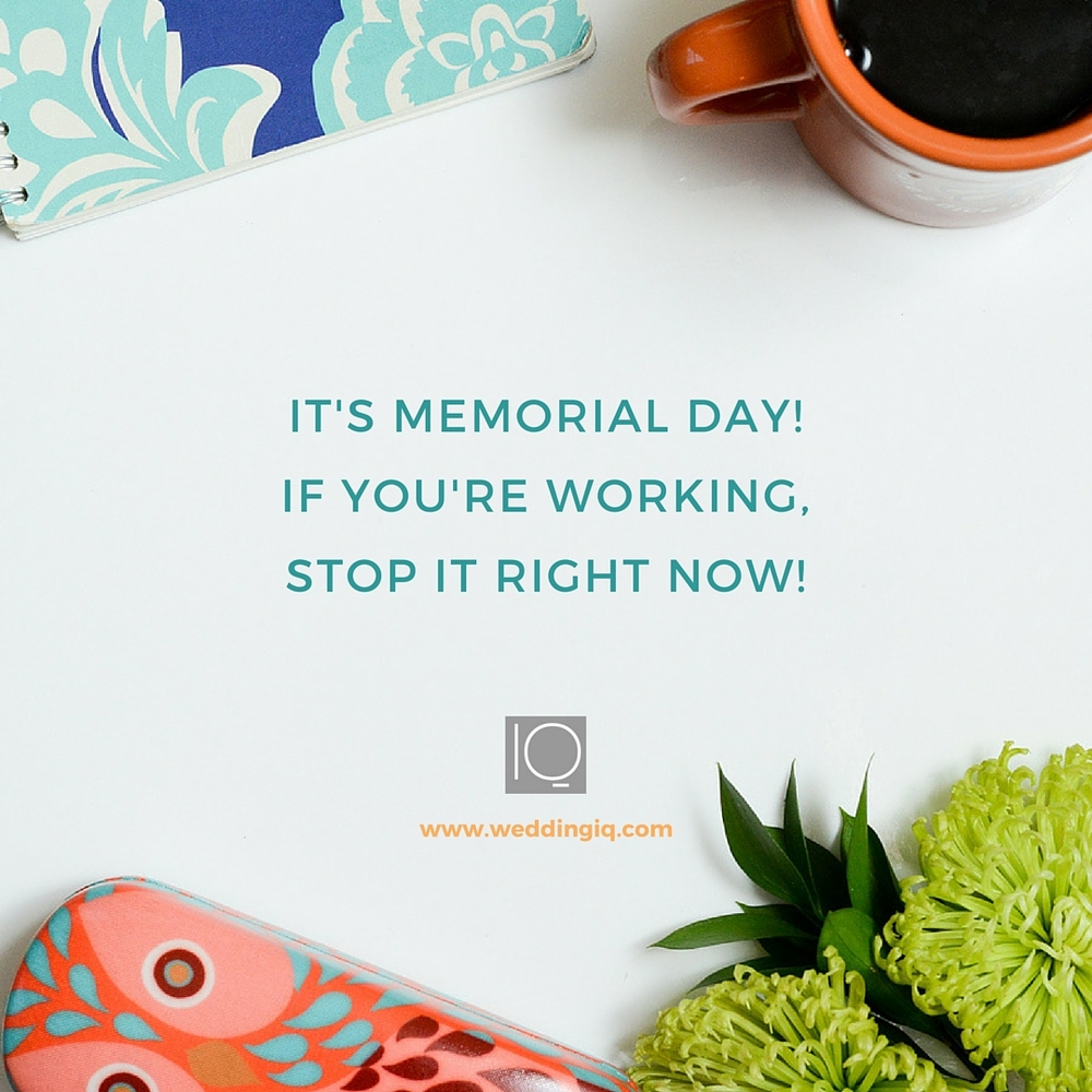 WeddingIQ Blog - It's Memorial Day! If You're Working, Stop It Right Now!
