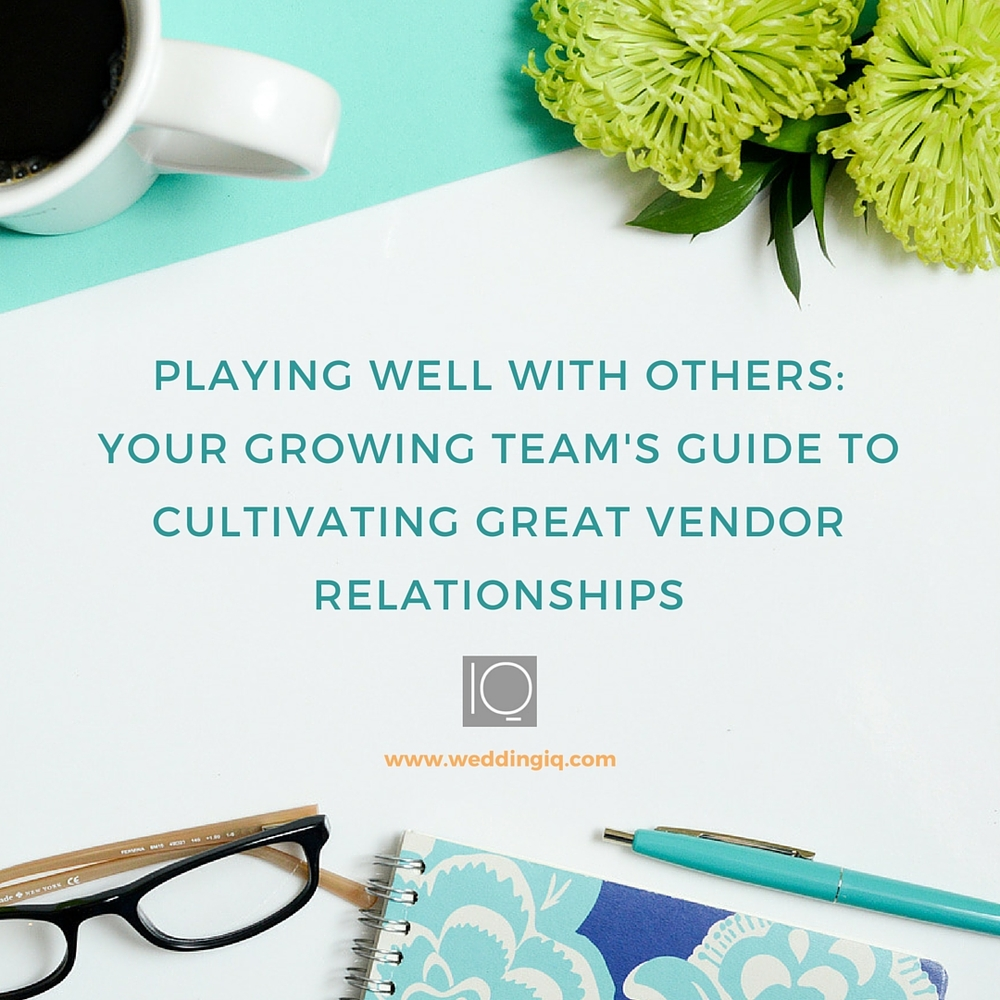 WeddingIQ Blog - Playing Well With Others: Your Growing Team's Guide to Cultivating Great Vendor Relationships