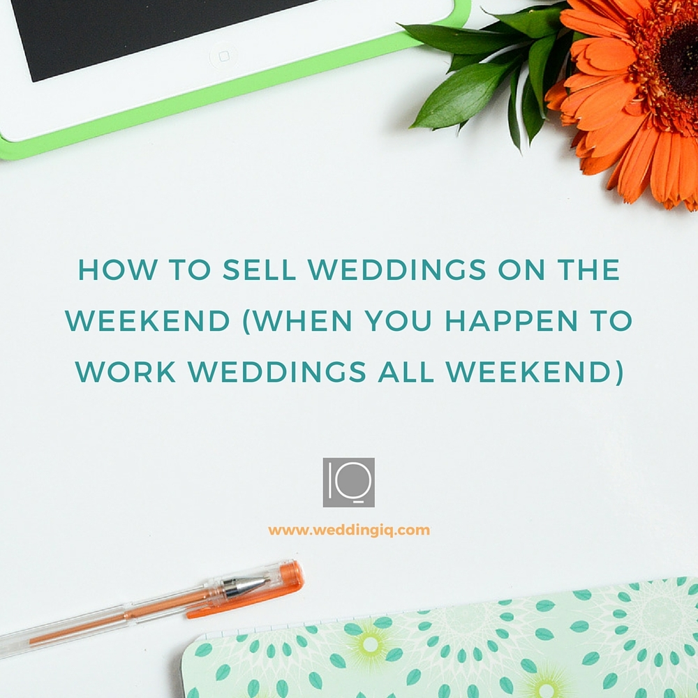 WeddingIQ Blog - How to Sell Weddings on the Weekend (When You Happen to Work Weddings All Weekend)