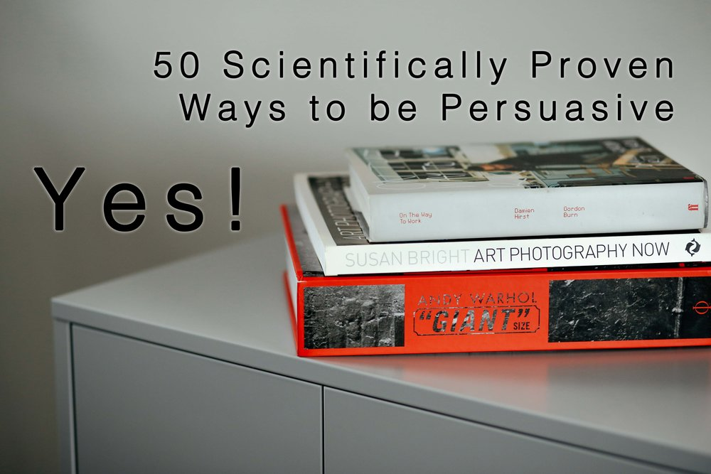 Yes! 50 Scientifically Proven Ways to be Persuasive by Robert B Cialdini, Noah, J Goldstein, and Steve J Martin