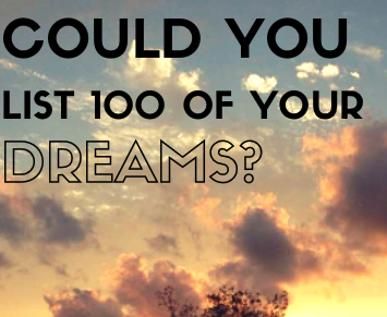 List of 100 Dreams (blog post) Listing 100 of your dreams can be exhilaratingly liberating. Try it.