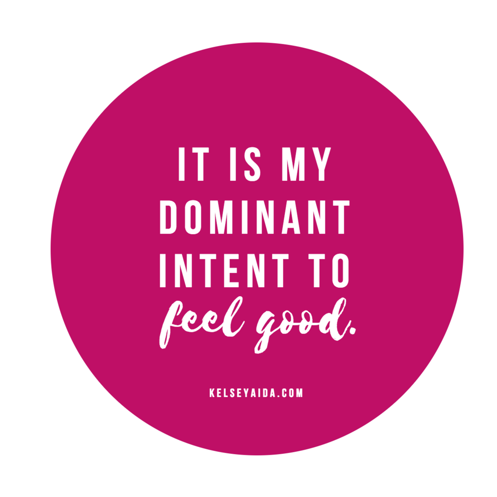 Positive Affirmation: It is my dominant intent to feel good.