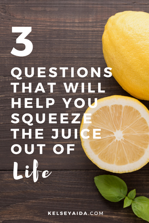 3 Questions That Will Help You Squeeze the Juice out of Life