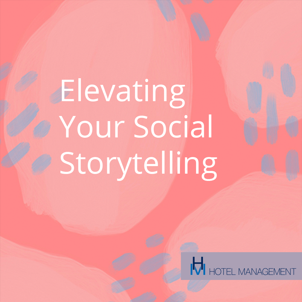 Hotel Management, 5 Tips to Elevate Social Media Storytelling