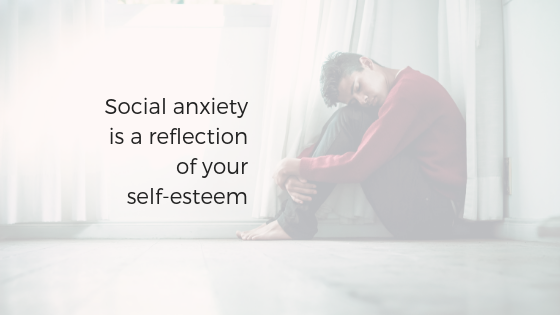 Social anxiety is a reflection of your self-esteem