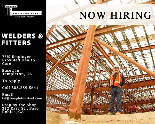 "Templeton Steel is hiring welders, fitters and layout people! Based in Templeton, CA.  75% Employer provided health care  90% of our work is in the shop using FCAW process to fabricate columns, beams, frames, staircases and railings etc. Welds would include everything from horizontal to vertical up on 1"" thick material. Individual must have a relatively good understanding of how to read shop drawings as duties may include both layout and fit-up.  Other duties may include:  1) Punching, shearing and / or using torch to fabricate detail parts.  2) Driving a forklift, loading trucks. 3) Operating overhead crane. Salary D.O.E.  805-239-5641 Tsf@templetonsteel.com"