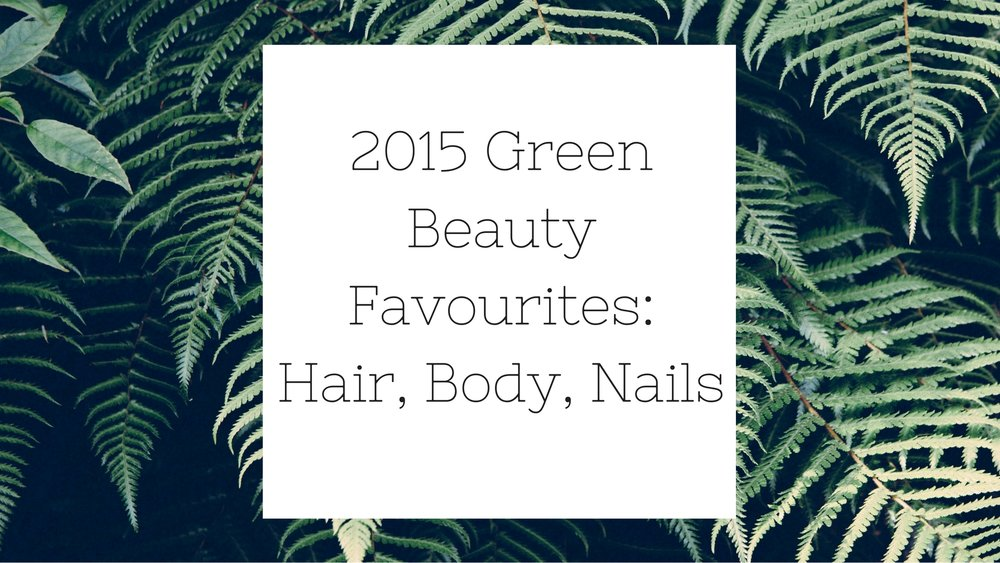 2015 Green Beauty Favourites: Hair, Body, Nails