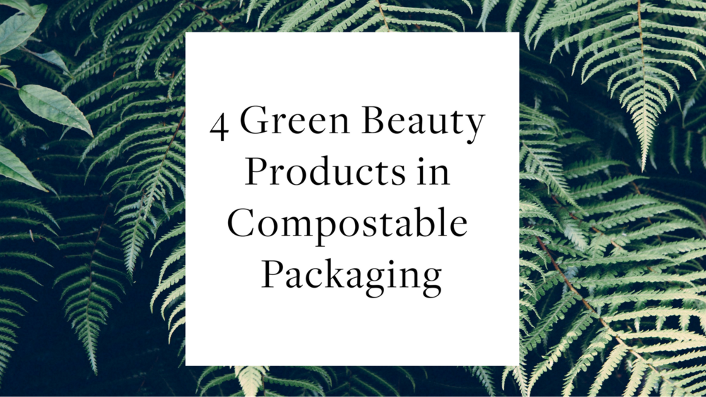 4 Green Beauty Products in Compostable Packaging