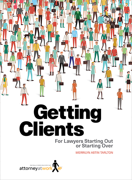 Getting Clients: For Lawyers Starting Out or Starting Over  by Merrilyn Astin Tarlton   Published by Attorney at Work ISBN:   978-0-9895293-6-5 (PRINT)   ISBN:   978-0-9895293-7-2 (DIGITAL)     Copyright 2016 Merrilyn Astin Tarlton