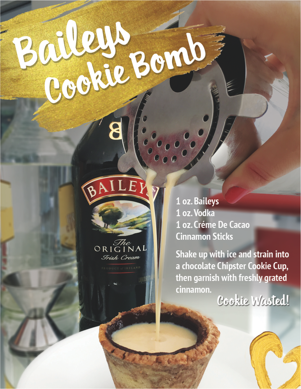 Bailey's Cookie Bomb   - Pair with a Chocolate Chipster or Mocha Dream Cookie Cup 1 oz. Baileys 1 oz vodka1 oz. Créme De CacaoShake up with ice and strain into Cookie Cup of your choice. Garnish with freshly grated cinnamon.Fills approximately 3 Cookie Cups