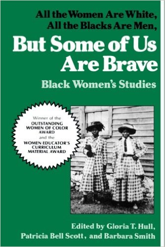 But Some of Us Are Brave: All the Women Are White, All the Blacks Are Men  edited by Gloria T. Hull, Patricia Bell Scott, and Barbara Smith