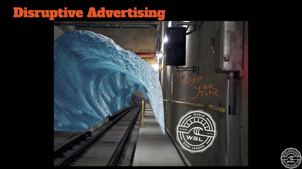 Advertisements will be placed in everyday locations to remind people that their perfect wave is just a click away with the World Surf League. These advertisements will be put in subway tunnels, busy business buildings, waiting rooms and wherever else people are looking for time to kill.