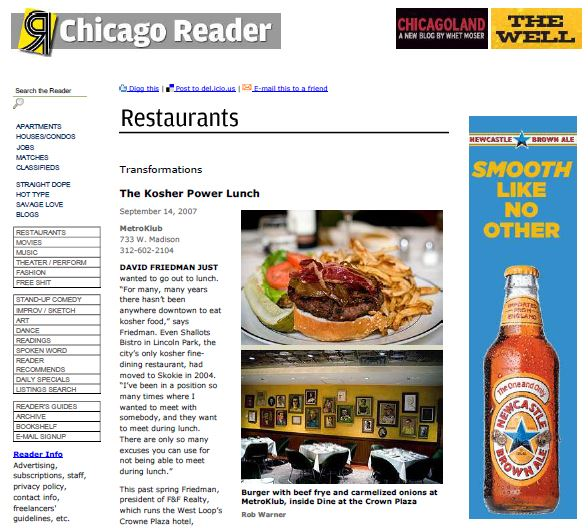 "How one man found the perfect place to eat in Chicago. David Friedman just wanted to go out to lunch. ""For many, many years there hasn't been anywhere downtown to eat kosher food,"" says Friedman. Even Shallots Bistro in Lincoln Park, the city's only kosher fine-dining restaurant, had moved to Skokie in 2004. ""I've been in a position so many times where I wanted to meet with somebody, and they want to meet during lunch. There are only so many excuses you can use for not being able to meet during lunch."""