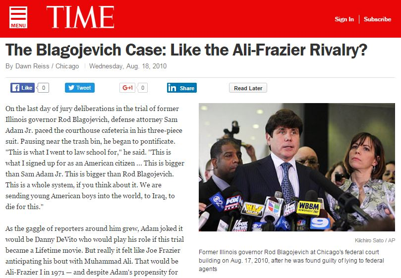 "Narrative story that won a Peter Lisagor Award for ""Best Breaking News Online."" On the last day of jury deliberations in the trial of former Illinois governor Rod Blagojevich, defense attorney Sam Adam Jr. paced the courthouse cafeteria in his three­piece suit. Pausing near the trash bin, he began to pontificate. ""This is what I went to law school for,"" he said. ""This is what I signed up for as an American citizen ... This is bigger than Sam Adam Jr. This is bigger than Rod Blagojevich. This is a whole system, if you think about it. We are sending young American boys into the world, to Iraq, to die for this."""