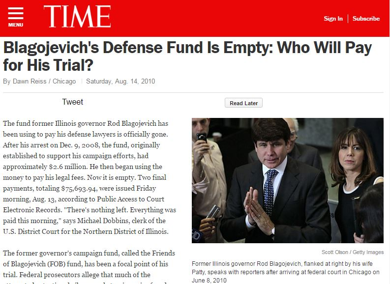 Broke this national news: The fund former Illinois governor Rod Blagojevich has been using to pay his defense lawyers is officially gone. After his arrest on Dec. 9, 2008, the fund, originally established to support his campaign efforts, had approximately $2.6 million. He then began using the money to pay his legal fees. Now it is empty.
