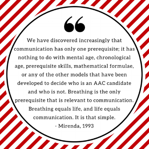"""We have discovered increasingly that communication has only one prerequisite; it has nothing to do with mental age, chronological age, prerequisite skills, mathematical formulae, or any of the other models that have been developed to decide who is an AAC candidate and who is not. Breathing is the only prerequisite that is relevant to communication. Breathing equals life, and life equals communication. It is that simple.""  ~ Mirenda, P. (1993). Bonding the uncertain mosaic. Augmentative and Alternative Communication, 9 (1), 3-9."