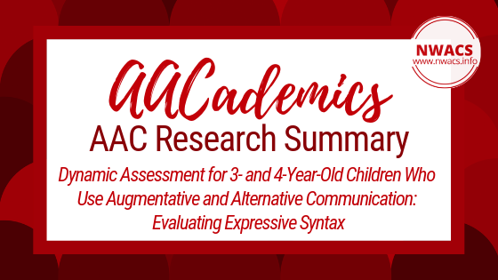 AACademics AAC Research Summary: Dynamic Assessment for 3- and 4-Year-Old Children Who Use Augmentative and Alternative Communication: Evaluating Expressive Syntax by Binger, Kent-Walsh, and King (2017)