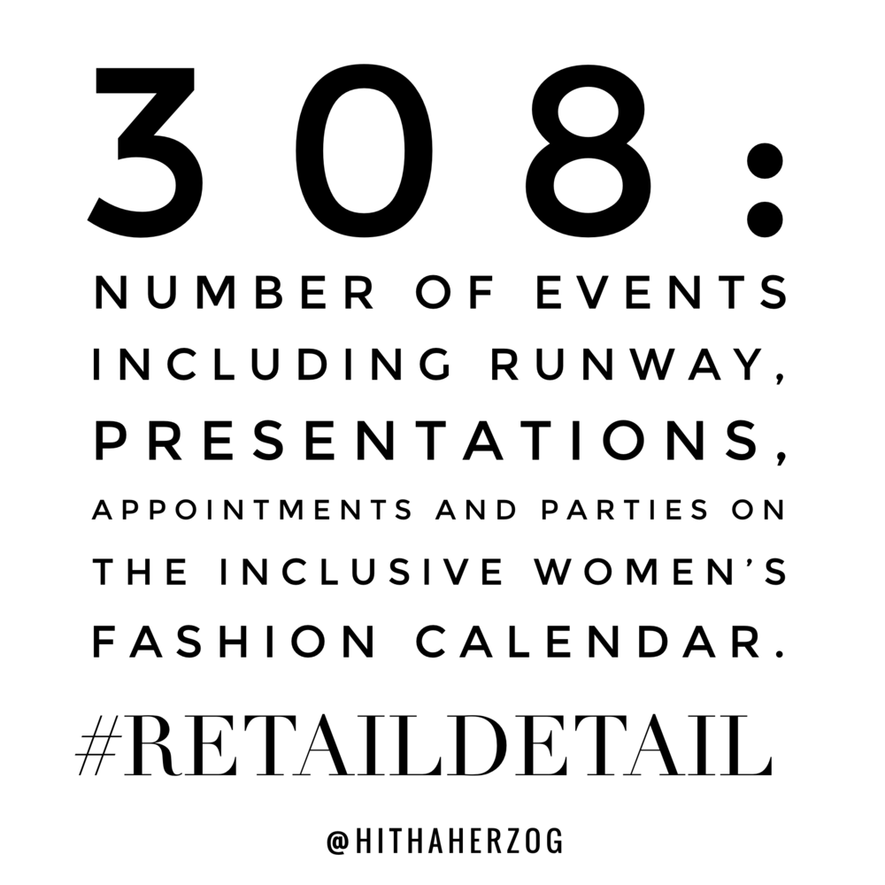 308: The number of events including runway, presentations, appointments and parties on the inclusive women's fashion calendar. #RetailDetail via @hithaherzog on instagram.
