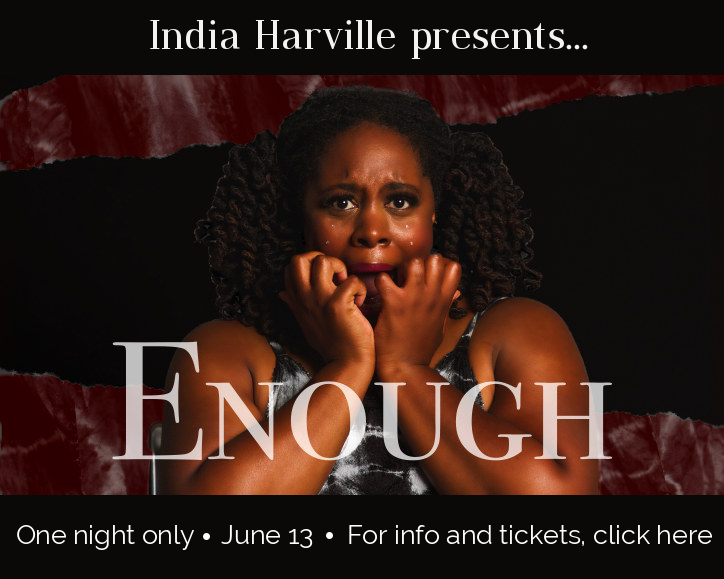 Text: India Harville presents Enough. One night only.  June 13. For info and tickets, click here. Image: India, African American woman with curly locs in pigtails, stares directly at viewer with look of terror on her face. Her hands are covering her mouth as if she is covering a gasp. Rhinestones decorate her cheeks, shining like tears.