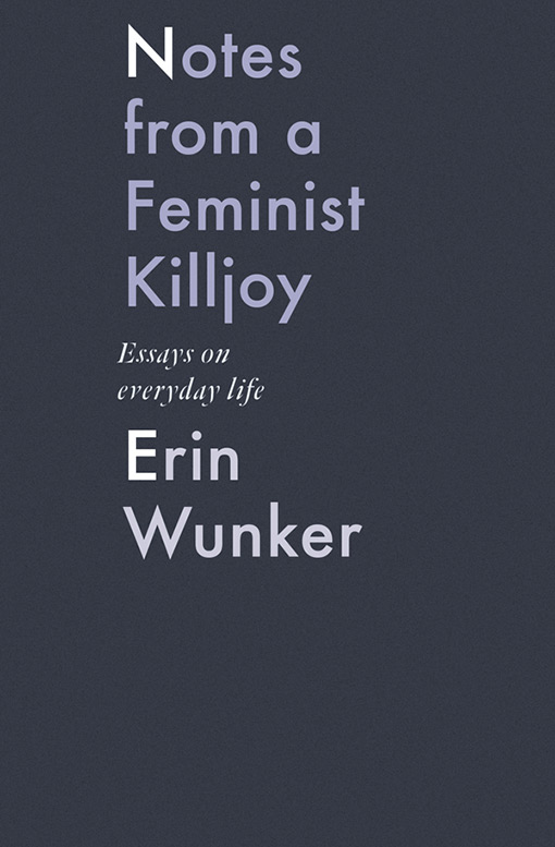 Erin Wunker. Notes from a Feminist Killjoy: Essays on Everyday Life. BookThug. $23.00, 216 pp., ISBN: 9781771662567