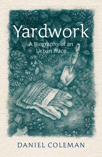 Daniel Coleman.  Yardwork: A Biography of an Urban Place . James Street North Books. $20.00, 250 pp., ISBN: 978-1-928088-28-8