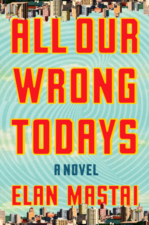 Elan Mastai. All Our Wrong Todays. Penguin Random House Canada. $32.00, 384 pp., ISBN: 9780385686846