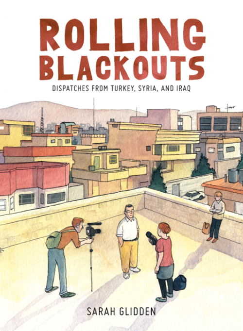 Sarah Glidden.  Rolling Blackouts: Dispatches from Turkey, Syria, and Iraq . Drawn and Quarterly. $29.95, 304 pp., ISBN: 9781770462557