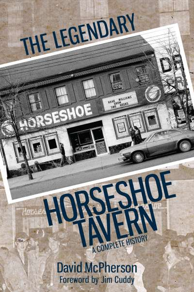 David McPherson.  The Legendary Horseshoe Tavern: A Complete History . Dundurn Press. $21.99, 208 pp., ISBN: 978-1459734944